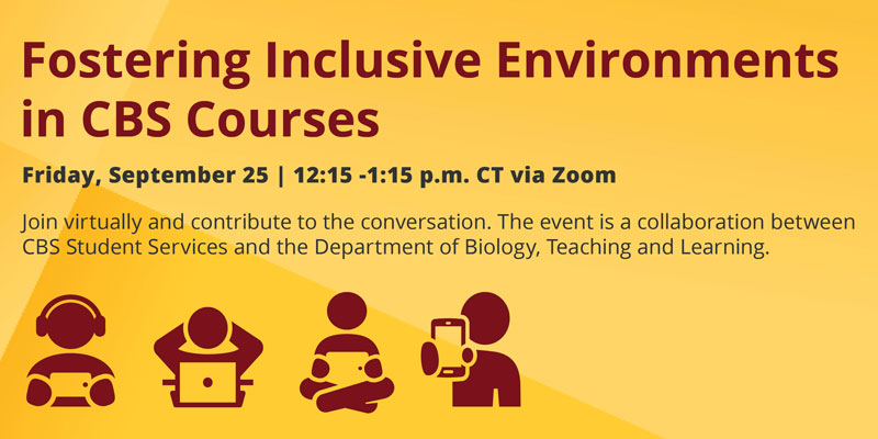 Fostering Inclusive Environments in CBS Courses | Friday, September 25 | 12:15 -1:15 p.m. CT via Zoom | Join virtually and contribute to the conversation. The event is a collaboration between CBS Student Services and the Department of Biology, Teaching a